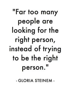 Far too many people are looking for the right person, instead of trying to be the right person.