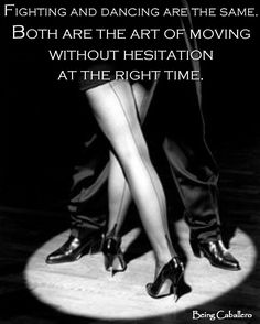 Fighting and dancing are the same. Both are the art of moving without hesitation at the right time. -Being Caballero-