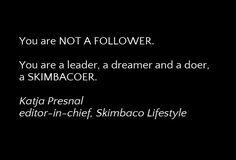 thanks for not being a follower, but a leader, dreamer and a doer and inspiring us daily.