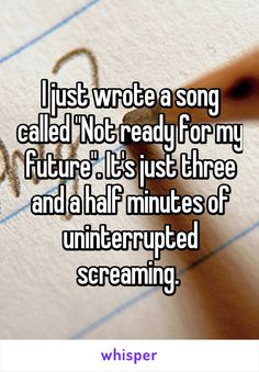 "I just wrote a song called ""Not ready for my future"". It's just three and a half minutes of uninterrupted screaming."