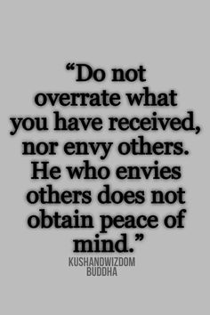 Do not overrate what you have received, nor envy others. He who envies others does not obtain peace of mind. -Buddha - http://buddhaphilosophy.com/?p=137
