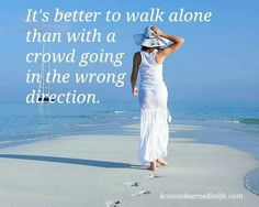 It's better to walk alone than with a crowd going in the wrong direction. | Lessons Learned in Life