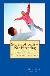 Leon Scott Baxter, author of Secrets of Safety-Net Parenting. Topic: Raising happy and successful children. Issues: The importance of letting our children fail—and learn from the experience; helping children find their passions and strengths; the difference between nudging a child in a particular direction and pushing; why you're not your child's friend—and shouldn't try to be.