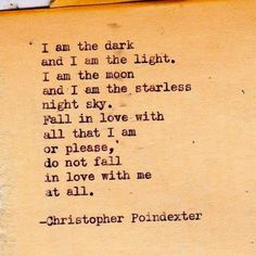 """I am the dark and I am the light. I am the moon and I am the starless night sky. Fall in love with all that I am or please, do not fall in love with me at all."" By Christopher Poindexter Poem Quotes, Great Quotes, Quotes To Live By, Life Quotes, Inspirational Quotes, Qoutes, Awesome Quotes, The Words, Pretty Words"