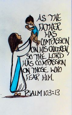 """""""As the father has compassion on his children, so the Lord has compassion on those who fear him."""" Psalm 103:13 (Scripture doodle of encouragement)"""