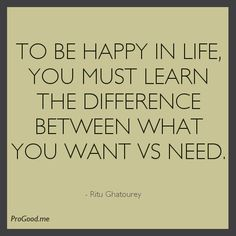 To Be Happy In Life, You Must Learn The Difference Between What You WANT vs NEED. –  Ritu Ghatourey