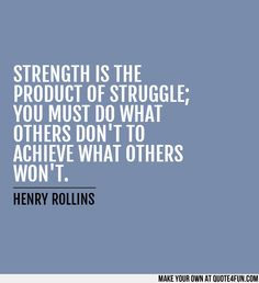 STRENGTH IS THE PRODUCT OF STRUGGLE; YOU MUST DO WHAT OTHERS DONT TO  ACHIEVE WHAT OTHERS WONT. ~~HENRY ROLLINS~~  Make your own quotes at http://quote4fun.com/?socialref=pidesc