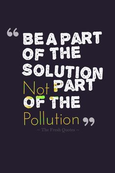 Be A Part Of The Solution Not Part Of The Pollution Pollution quotes and slogans