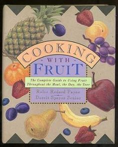 Cooking With Fruit: THE COMPLETE GUIDE TO USING FRUIT THROUGHOUT THE MEAL, THE DAY, THE YEAR: Rolce Payne