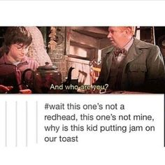 Not redhead? Not mine! Why is this kid putting jam on our toast? Harry Potter. Arthur Weasley. Chamber of Secrets.