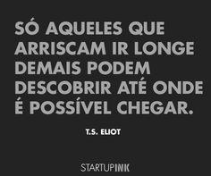 """""""Só aqueles que arriscam ir longe demais podem descobrir até onde é possível chegar"""". T.S. Eliot."""