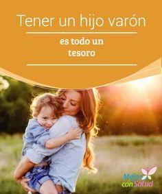 Tener un hijo varón es todo un tesoro  El hijo varón es un tesoro para toda madre y todo padre, que ven reflejado en él esa nueva vida, y las esperanzas de dar al mundo un hombre valiente capaz de ser feliz y hacer felices a los demás.