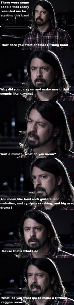And real talk: Going from Nirvana to any other band is a really tough thing to do, but he pulled it off. | 26 Things That Scientifically Prove That Dave Grohl Is The Coolest Dude In Music