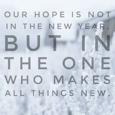 Love this! Not the new year, but the One who makes all things new.