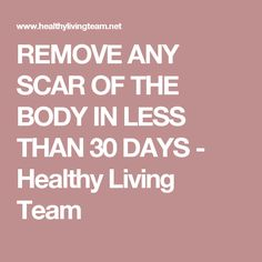 REMOVE ANY SCAR OF THE BODY IN LESS THAN 30 DAYS - Healthy Living Team