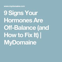9 Signs Your Hormones Are Off-Balance (and How to Fix It) | MyDomaine