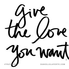 Give the love you want. Subscribe: DanielleLaPorte.com #Truthbomb #Words #Quotes