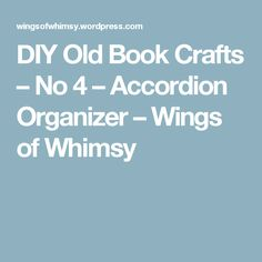 DIY Old Book Crafts – No 4 – Accordion Organizer – Wings of Whimsy
