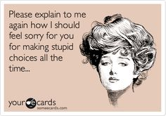Please explain to me again how I should feel sorry for you for making stupid choices all the time.