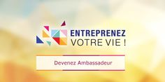 Devenez Ambassadeur Entreprenez Votre Vie !