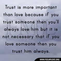 Trust is more important than love because if you trust someone then you'll always love him but it is not necessary that if you love someone then you trust him always. ~ Unknown