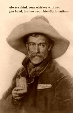An Old Scottish Klondiker's proverb...From Old Gentleman jim....Always Drink Your Whisky with your Gun hand, it shows your friendly intentions...
