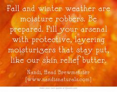 Fall and winter weather are moisture robbers. Be prepared. Fill your arsenal with protective, layering moisturizers that stay put, like our skin relief butter.