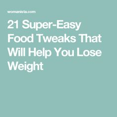 21 Super-Easy Food Tweaks That Will Help You Lose Weight