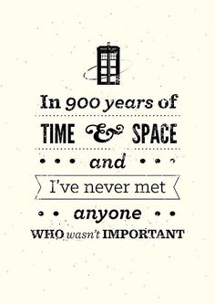 """In 900 years of time and space, I've never met anyone who wasn't important."""