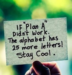 """If """"Plan A"""" didn't work. The alphabet has 25 more letters! Stay cool!"""