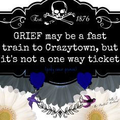 PINKY SWEAR PROMISE: Grief is a fast train to Crazytown, but it's not a one way ticket. -Sally J. the Practical Archivist