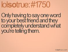 Only having to say one word to your best friend and they completely understand what you're telling them.