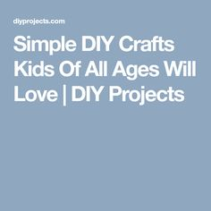 Simple DIY Crafts Kids Of All Ages Will Love | DIY Projects