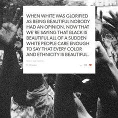 WHEN WHITE WAS GLORIFIED AS BEING BEAUTIFUL NOBODY HAD AN OPINION. NOW THAT WE'RE SAYING THAT BLACK IS BEAUTIFUL ALL OF A SUDDEN WHITE PEOPLE CARE ENOUGH TO SAY THAT EVERY COLOR AND ETHNICITY IS BEAUTIFUL.