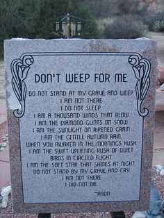 Don't weep for me, this poem, oft attributed to an Native American, was actually written by Baltimore housewife Mary Frye in 1932. Mary was moved by the grief of a young Jewish woman staying with them who's mother fell ill and died in Germany. The woman was unable to attend her mother's funeral due to rising anti-Semitic sentiment back home and was upset at not being able to visit the grave. poem became popular with families of servicemen killed in war, especially when no body is recovered.