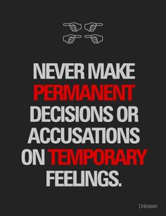 Never make permanent decisions or accusations on temporary feelings.