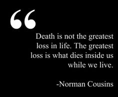 """""""Death is not the greatest loss in life. The greatest loss is what dies inside us while we live."""" - Norman Cousins"""