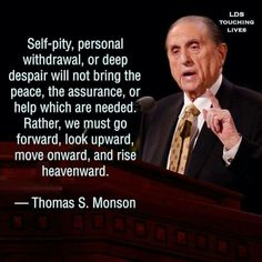 Self-pity personal withdrawal or deep despair will not bring the piece the insurance or the help which are needed. Rather we must go forward look upward and onward and rise heavenword Thomas s Monson Gospel Quotes, Lds Quotes, Uplifting Quotes, Religious Quotes, Quotable Quotes, Great Quotes, Quotes To Live By, Inspirational Quotes, Prophet Quotes
