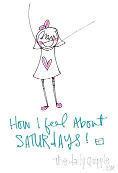 How I feel about Saturdays! (PURE JOY!)