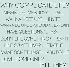 why complicate life. tell them! favorite-sayings Cute Quotes, Words Quotes, Great Quotes, Quotes To Live By, Funny Quotes, Inspirational Quotes, Quirky Quotes, Awesome Quotes, Daily Quotes