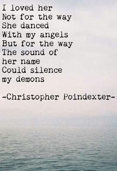 I loved her!  Not for the way she danced with my angels ...but for the way the sound of her name could silence my demons.  ~ ~ ~ ~ Christopher Poindexter