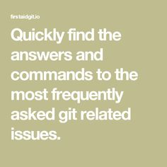 Quickly find the answers and commands         to the most frequently asked git related issues.