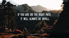 """The Lord http://facebook.com/173301249409767 is anxious to lead us to the safety of higher ground, away from the path of physical and spiritual danger. His upward path will require us to climb. My mother used to say to me when I complained that things were hard, """"If you are on the right path, it will always be uphill."""" From #PresEyring's http://pinterest.com/pin/24066179228827489 inspiring message http://www2.byui.edu/Speeches/eyring_jan2005.htm"""