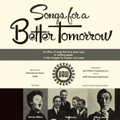 Songs For A Better Tomorrow 1963—UAW Records UAW 1 LP Side One Joe Hill Solidarity Forever No Irish Need Apply (Sung by Tommy Makem) The Mill Was Made of Marble Which Side Are You On? Roll the Union On We Shall Not Be Moved Sit Down!  Side Two UAW-CIO Song of the Guaranteed Wage All Together Too Old To Work (Sung by Tommy Makem) Automation Union Maid Joe Hill
