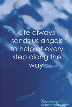 Inspirational Quotes:Life always sends us angels to help at every step along the way.    Follow: https://www.pinterest.com/RecoverySteps/