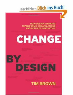 Change by Design: How Design Thinking Transforms Organizations and Inspires Innovation: How Design Thinking Can Transform Organizations and ... - Tim Brown (Founder & CEO of IDEO)