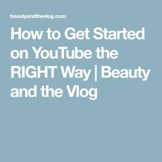 How to Get Started on YouTube the RIGHT Way | Beauty and the Vlog