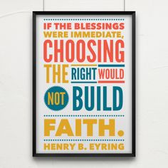 """If the blessings were immediate, choosing the right would not build faith."" President Henry B. Eyring #ldsconf #lds #faith #ctr www.theculturalhall.com"