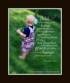 Proverbs 1:8,9 Inspirational Scripture Pictures at And God Says Productions  Please consider becoming a fan of our on facebook!  Thank you!   https://www.facebook.com/pages/And-GOD-SAYS-Inspirational-Scripture-Pictures/186112668071418  Just click and LIKE!
