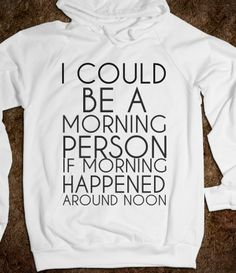 I COULD A MORNING PERSON IF MORNING HAPPENED AROUND NOON